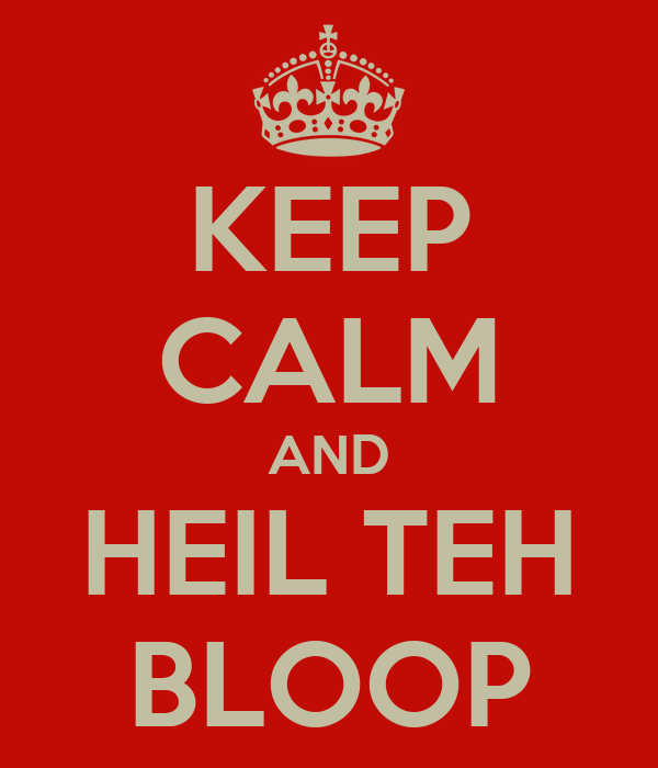 KEEP CALM AND HEIL TEH BLOOP