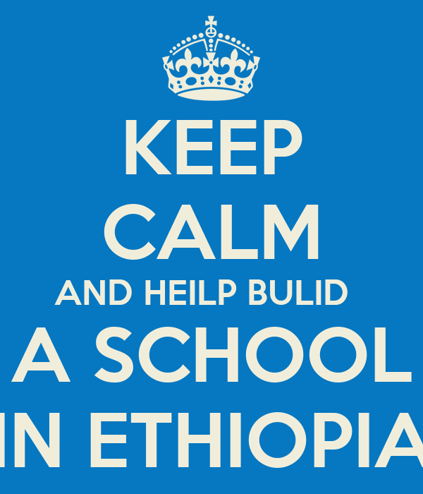 KEEP CALM AND HEILP BULID   A SCHOOL IN ETHIOPIA