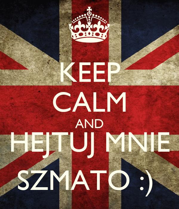 KEEP CALM AND HEJTUJ MNIE SZMATO :)