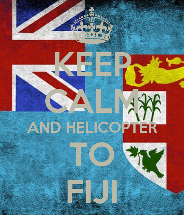 KEEP CALM AND HELICOPTER TO FIJI