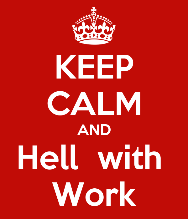 KEEP CALM AND Hell  with  Work