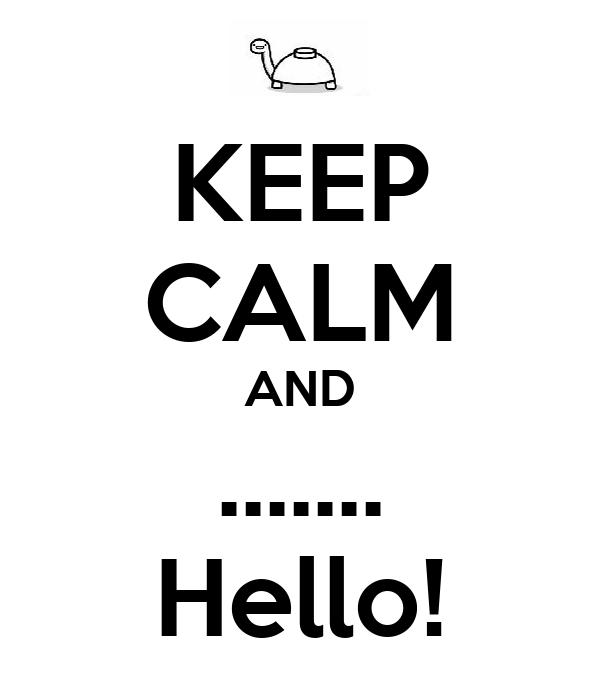 KEEP CALM AND ....... Hello!