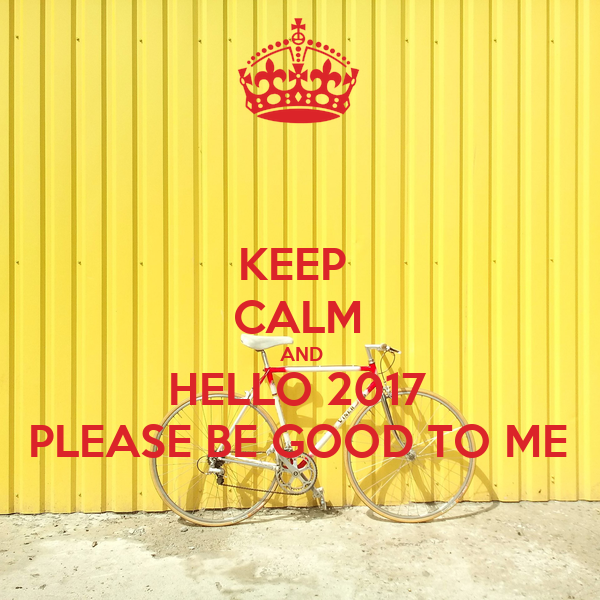 KEEP CALM AND HELLO 2017 PLEASE BE GOOD TO ME Poster ...