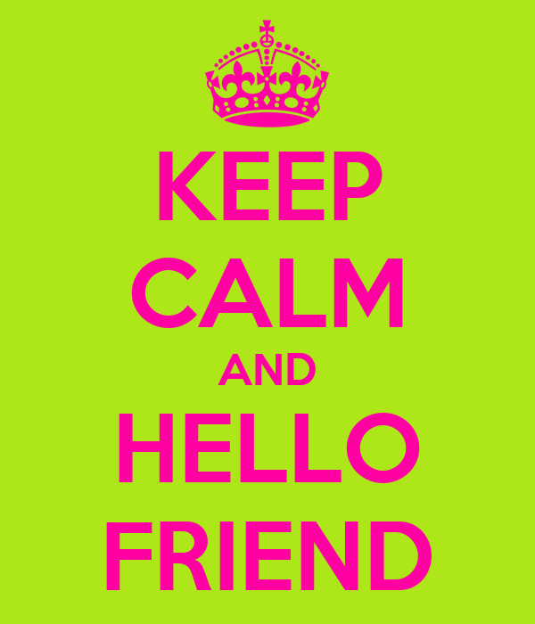 KEEP CALM AND HELLO FRIEND