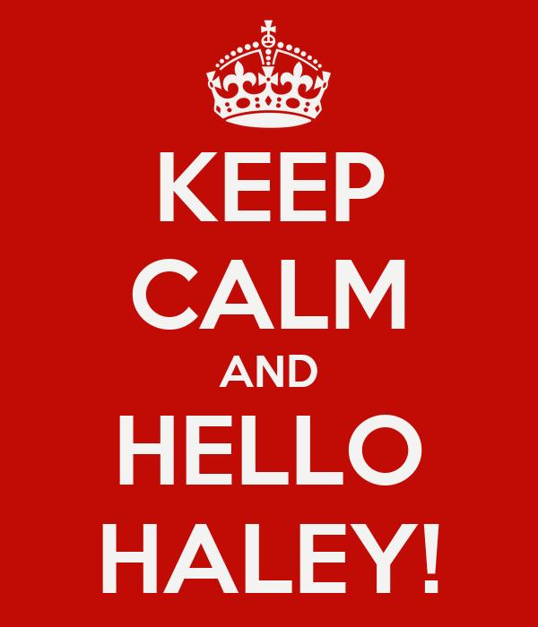 KEEP CALM AND HELLO HALEY!