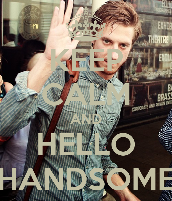 KEEP CALM AND HELLO HANDSOME