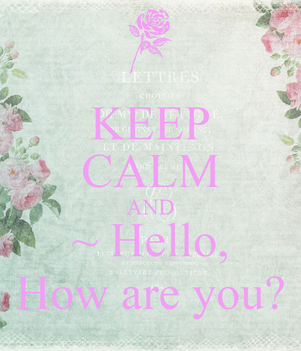 KEEP CALM AND ~ Hello, How are you?