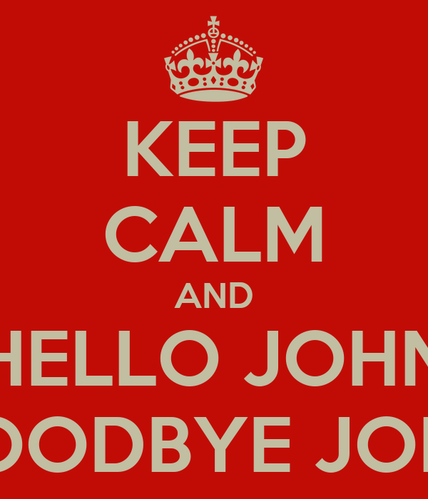KEEP CALM AND HELLO JOHN GOODBYE JOHN