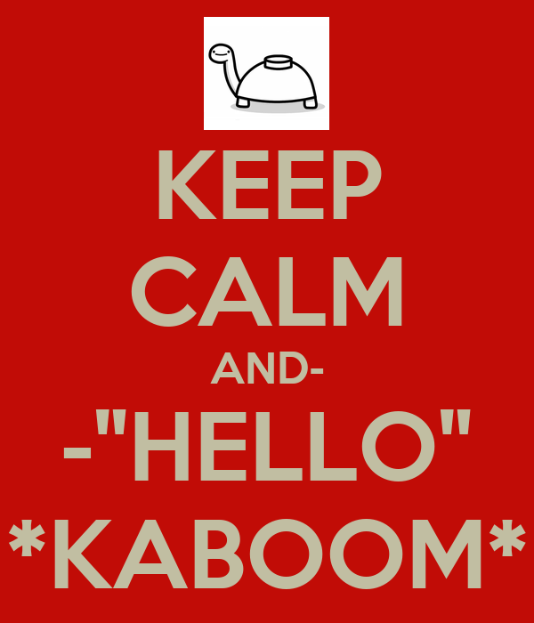 "KEEP CALM AND- -""HELLO"" *KABOOM*"