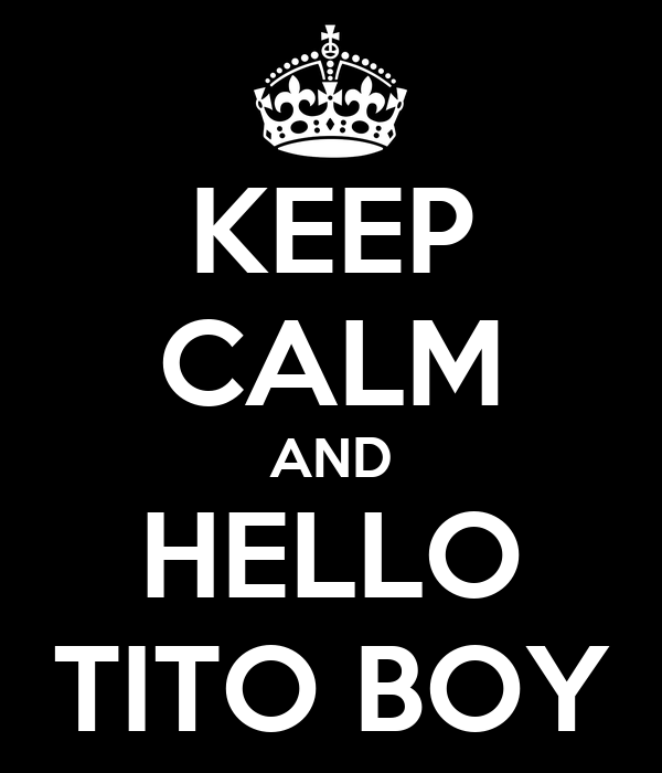 KEEP CALM AND HELLO TITO BOY