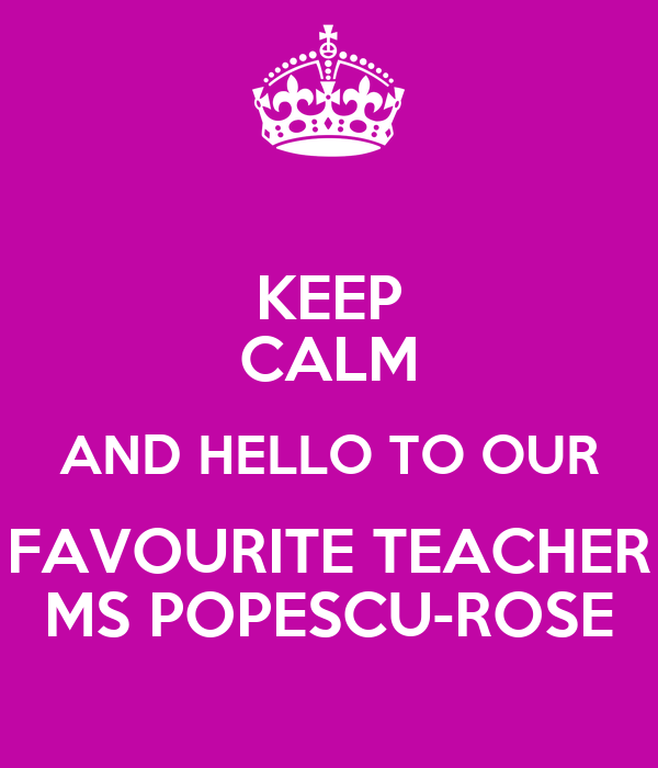 KEEP CALM AND HELLO TO OUR FAVOURITE TEACHER MS POPESCU-ROSE