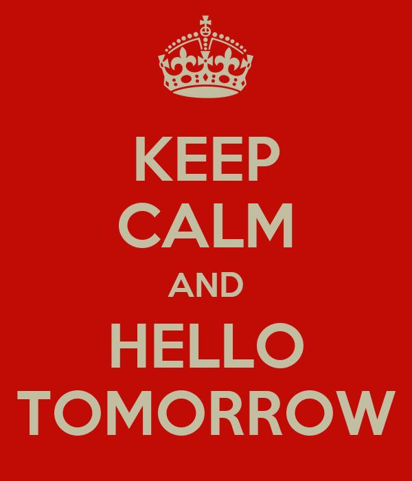 KEEP CALM AND HELLO TOMORROW