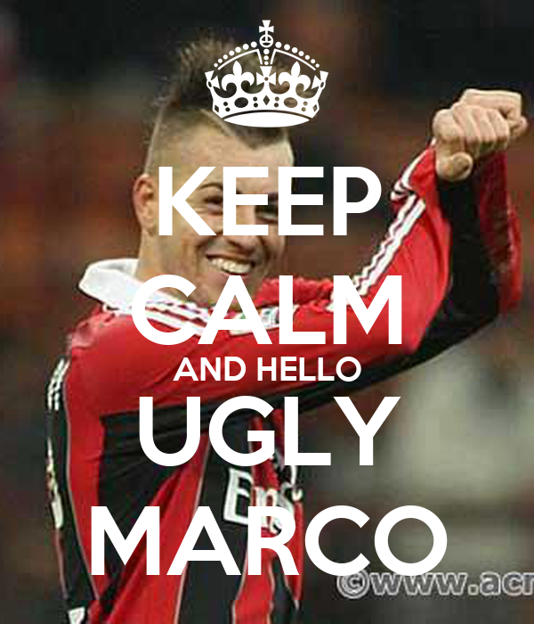 KEEP CALM AND HELLO UGLY MARCO