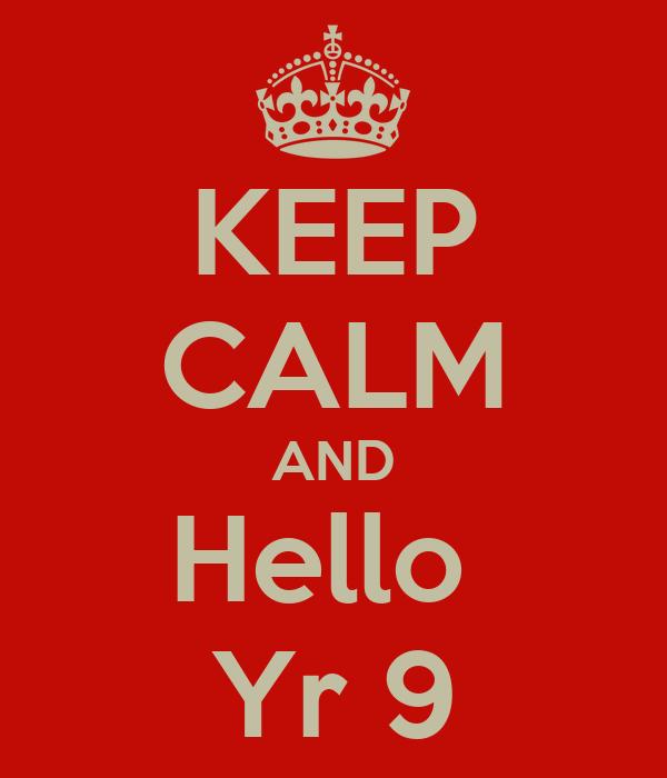 KEEP CALM AND Hello  Yr 9