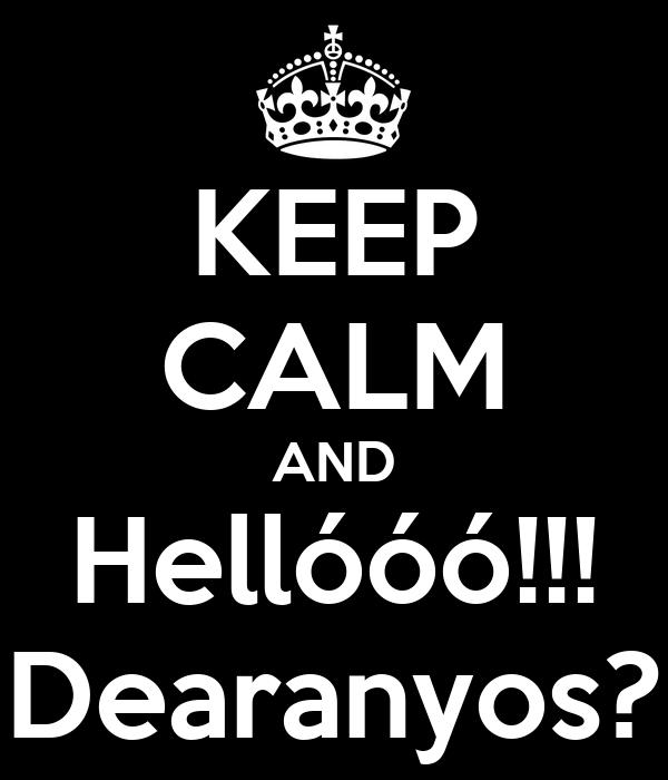 KEEP CALM AND Hellóóó!!! Dearanyos?