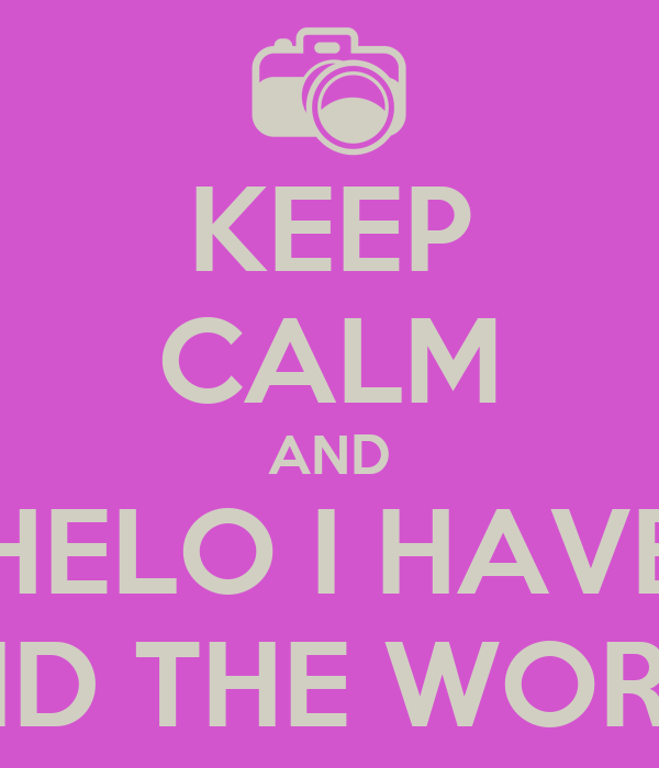 KEEP CALM AND HELO I HAVE AND THE WORLD