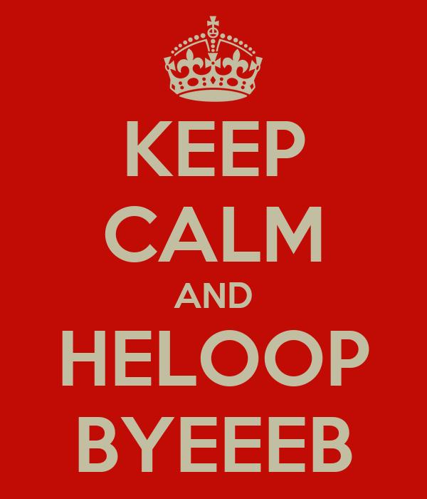 KEEP CALM AND HELOOP BYEEEB