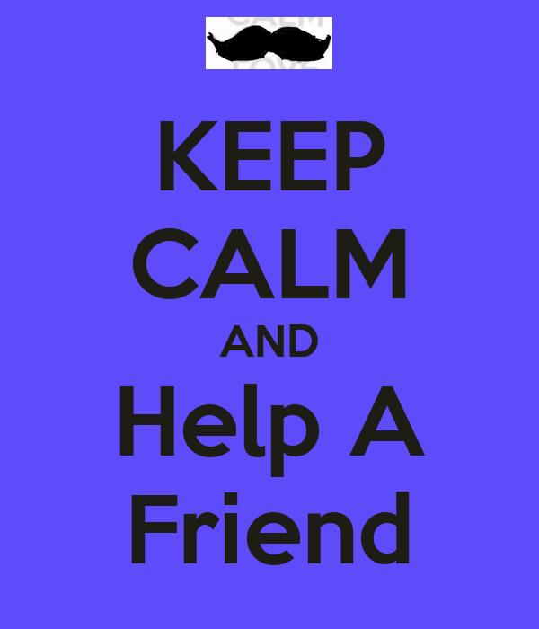 KEEP CALM AND Help A Friend