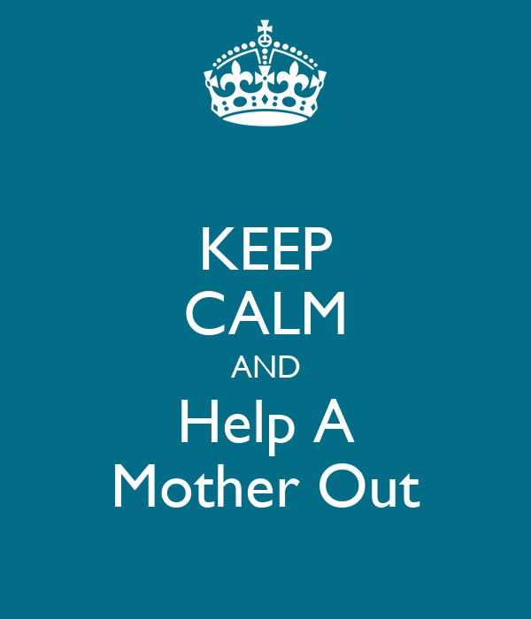 KEEP CALM AND Help A Mother Out