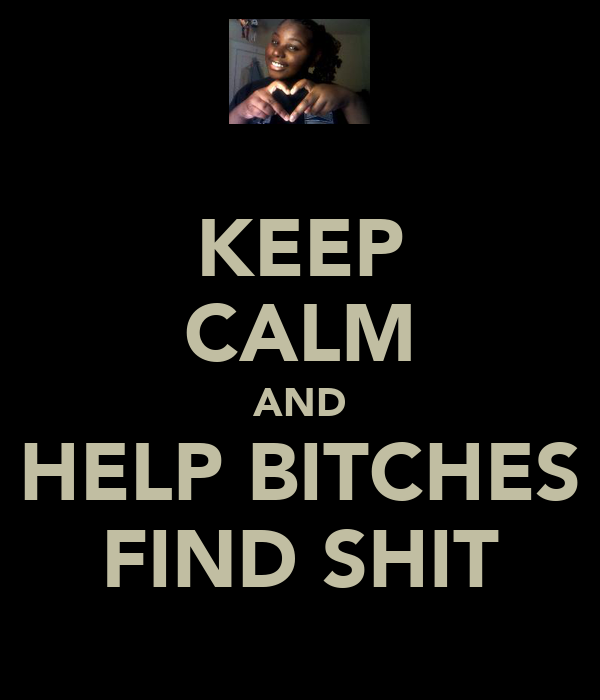 KEEP CALM AND HELP BITCHES FIND SHIT