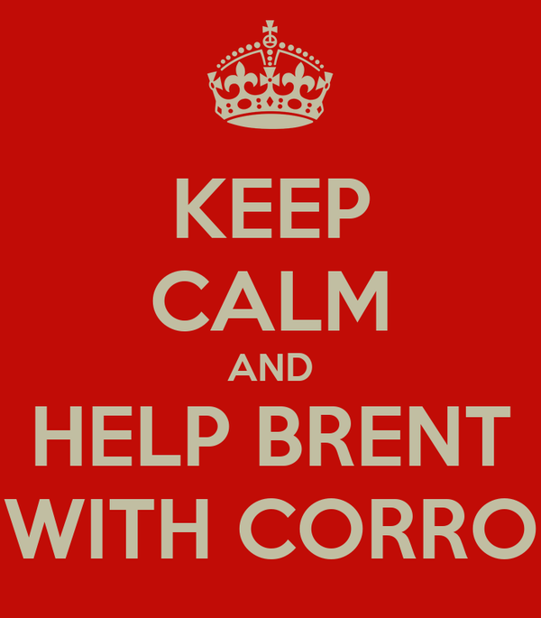 KEEP CALM AND HELP BRENT WITH CORRO