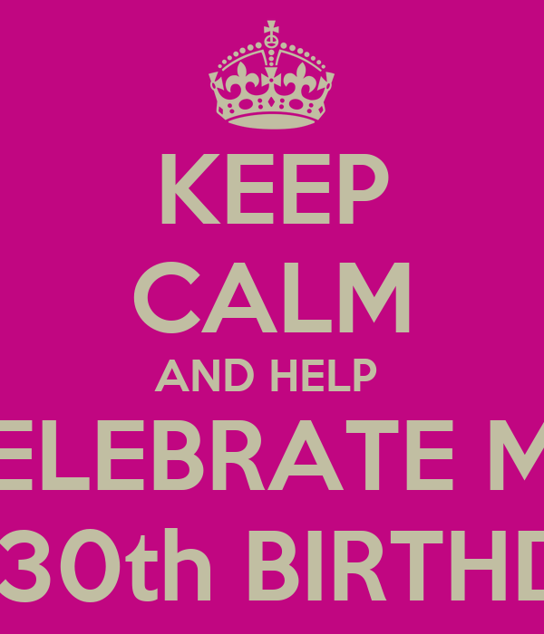 KEEP CALM AND HELP  CELEBRATE MY MY 30th BIRTHDAY