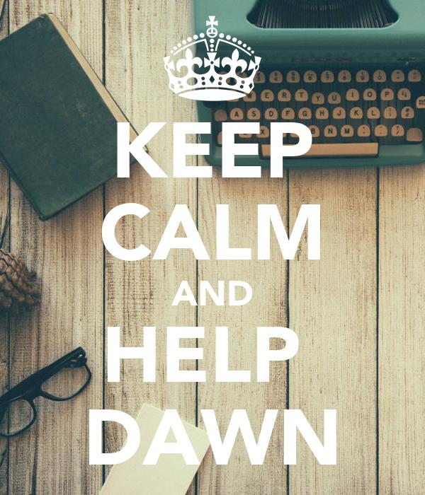 KEEP CALM AND HELP  DAWN