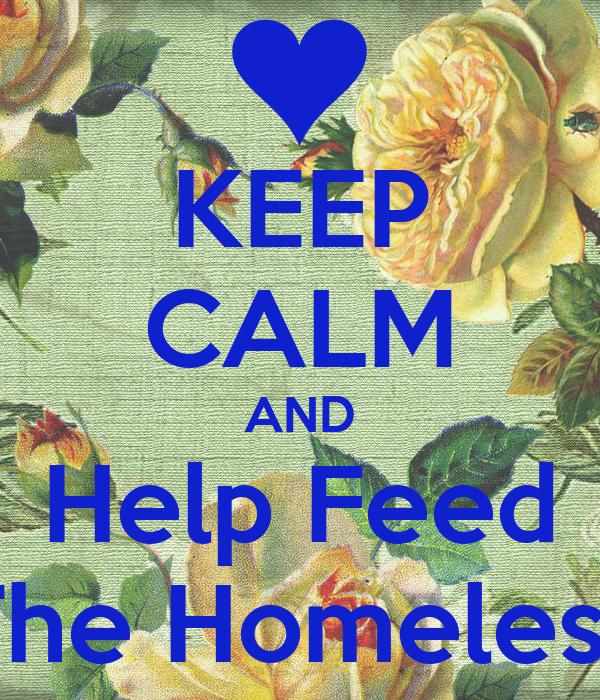 KEEP CALM AND Help Feed The Homeless