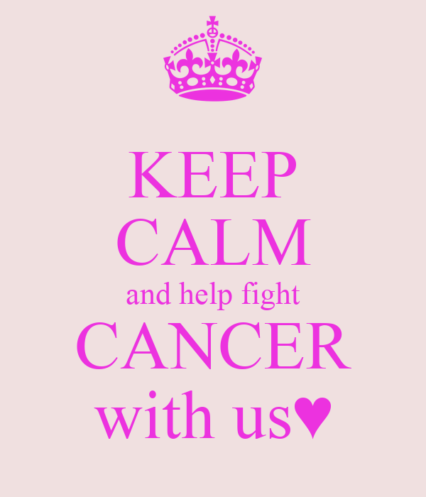 KEEP CALM and help fight CANCER with us♥