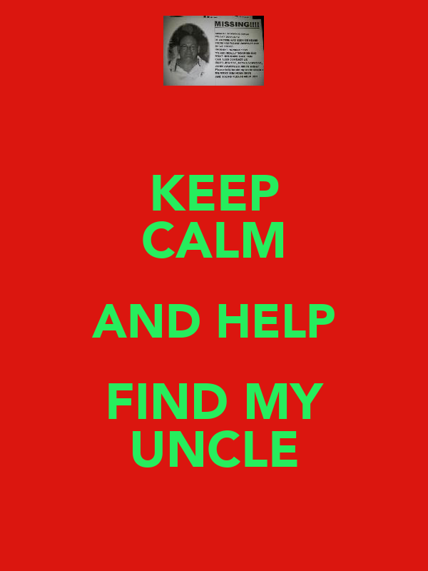 KEEP CALM AND HELP FIND MY UNCLE