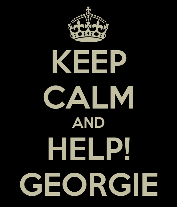 KEEP CALM AND HELP! GEORGIE
