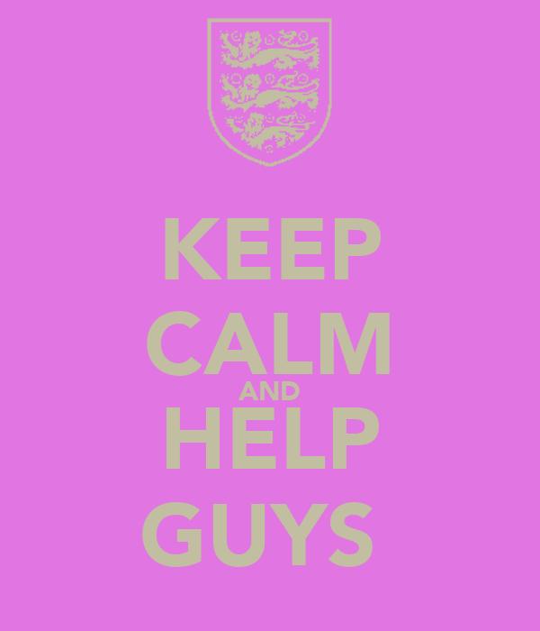 KEEP CALM AND HELP GUYS
