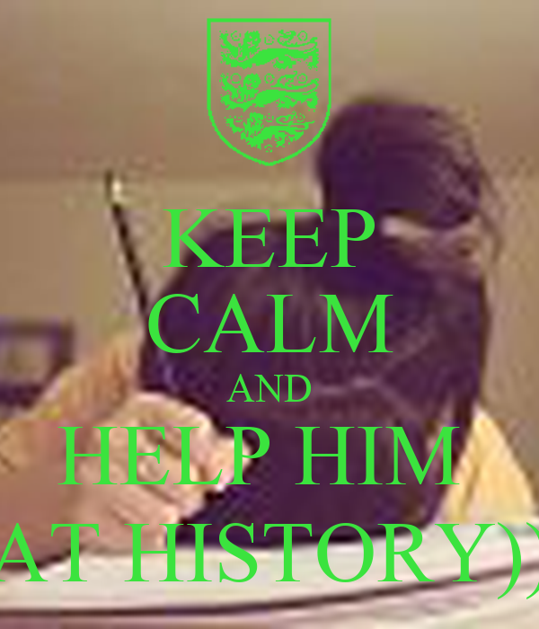 KEEP CALM AND HELP HIM  AT HISTORY))