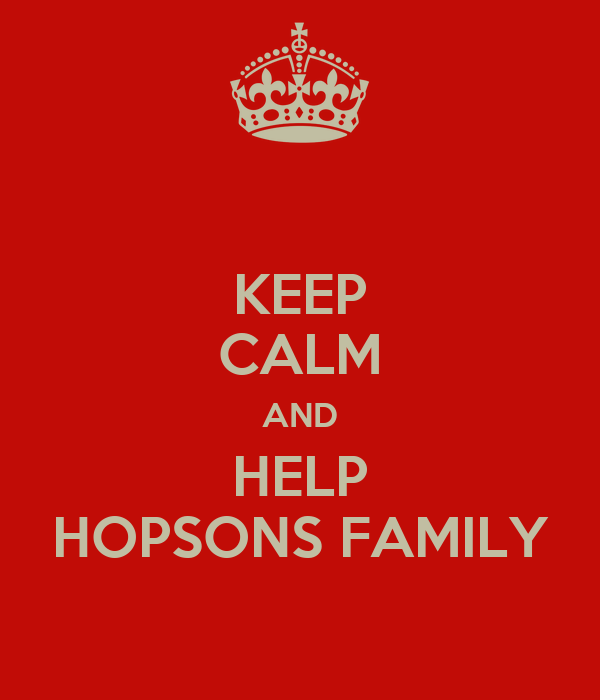 KEEP CALM AND HELP HOPSONS FAMILY