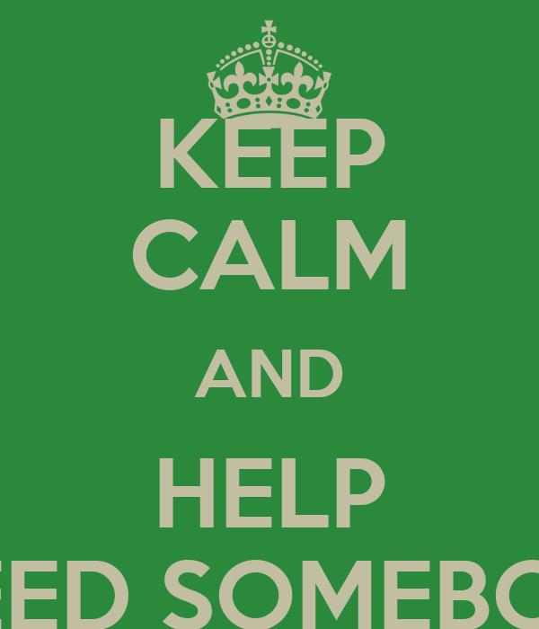 KEEP CALM AND HELP I NEED SOMEBODY