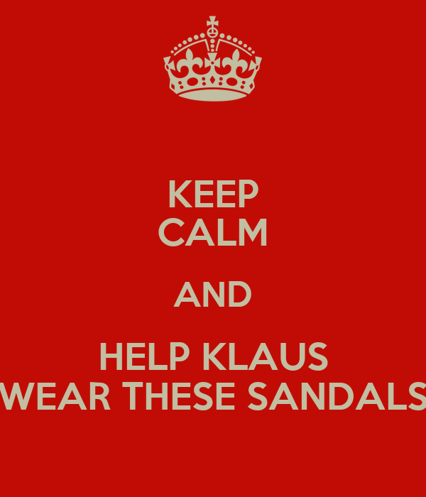 KEEP CALM AND HELP KLAUS WEAR THESE SANDALS