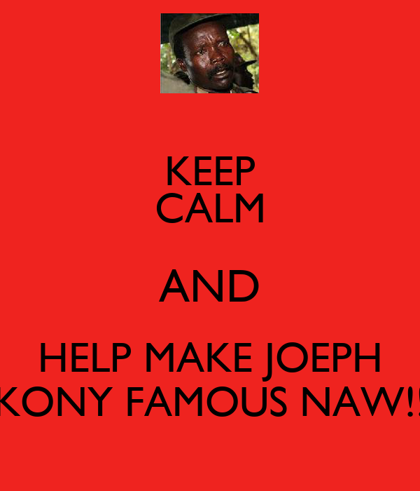 KEEP CALM AND HELP MAKE JOEPH  KONY FAMOUS NAW!!