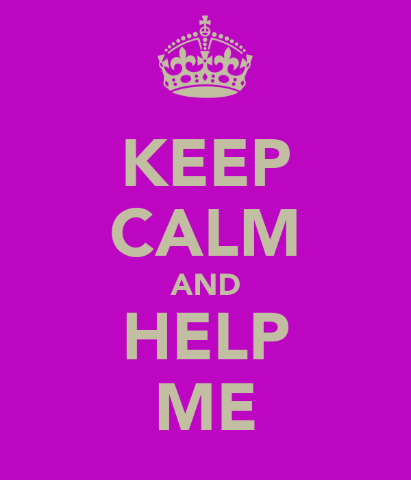 KEEP CALM AND HELP ME
