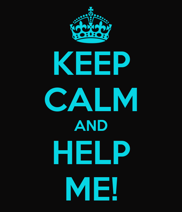 KEEP CALM AND HELP ME!