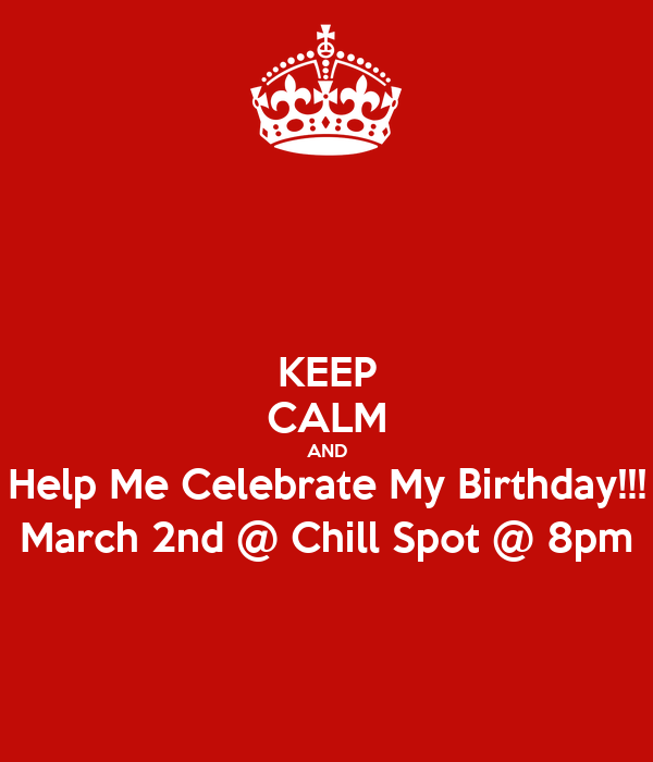 KEEP CALM AND Help Me Celebrate My Birthday!!! March 2nd @ Chill Spot @ 8pm