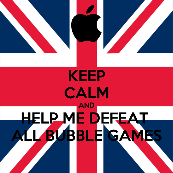 KEEP CALM AND HELP ME DEFEAT  ALL BUBBLE GAMES