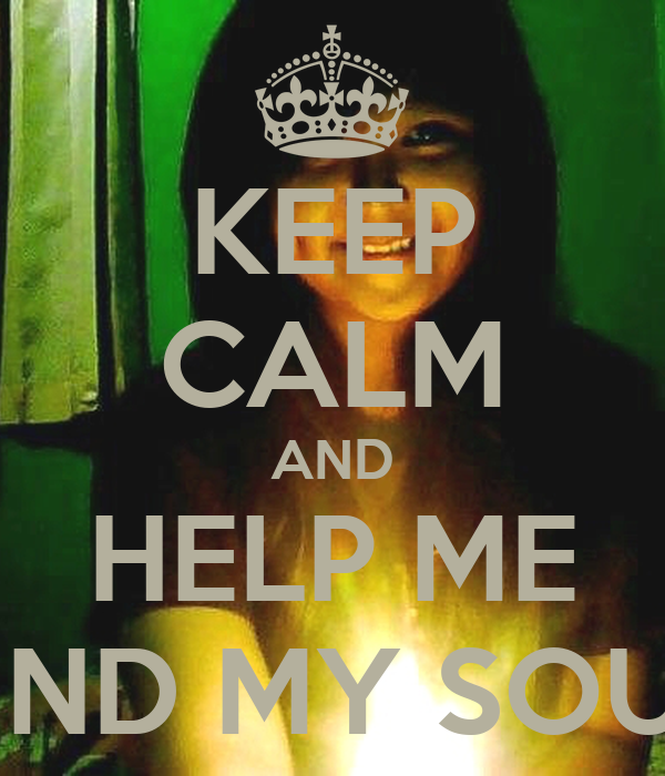 KEEP CALM AND HELP ME FIND MY SOUL