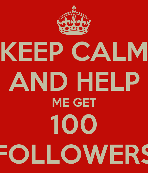 KEEP CALM AND HELP ME GET 100 FOLLOWERS