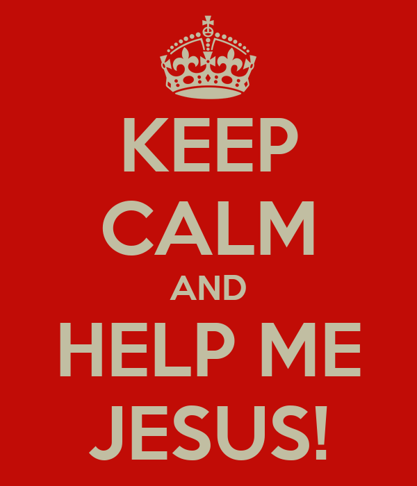 KEEP CALM AND HELP ME JESUS!