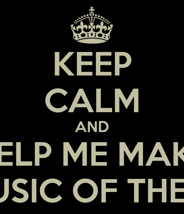 KEEP CALM AND HELP ME MAKE THE MUSIC OF THE NIGHT