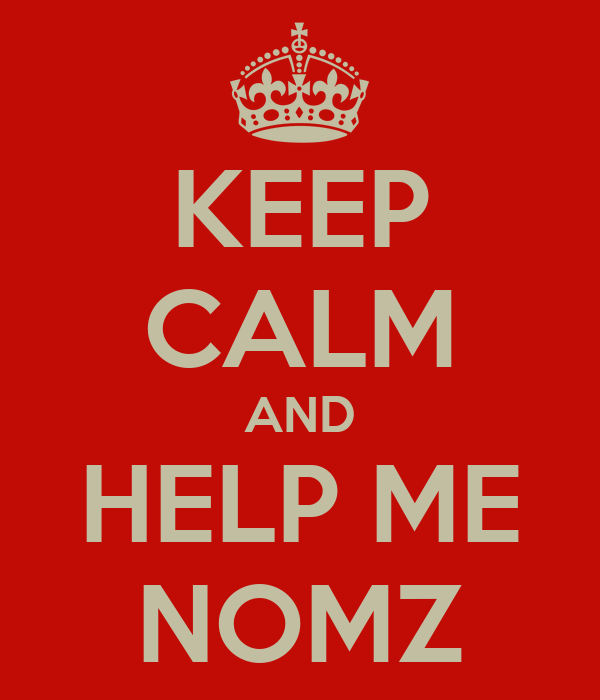 KEEP CALM AND HELP ME NOMZ