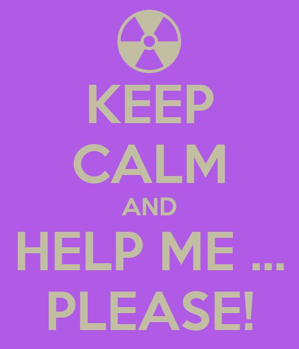 KEEP CALM AND HELP ME ... PLEASE!