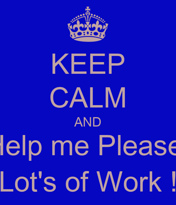 KEEP CALM AND Help me Please, Lot's of Work !