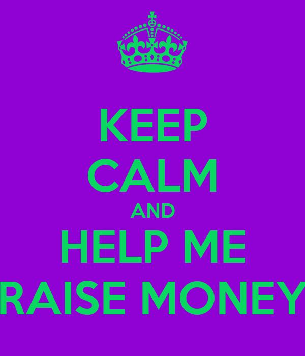 KEEP CALM AND HELP ME RAISE MONEY