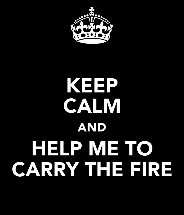 KEEP CALM AND HELP ME TO CARRY THE FIRE